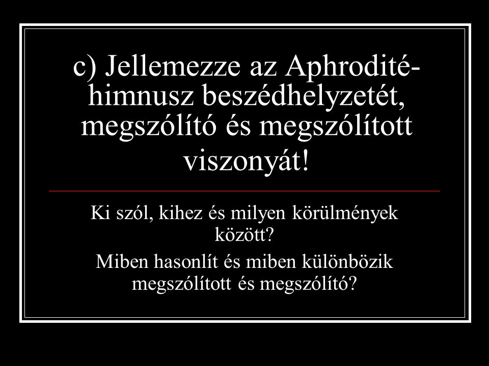 c) Jellemezze az Aphrodité- himnusz beszédhelyzetét, megszólító és megszólított viszonyát.
