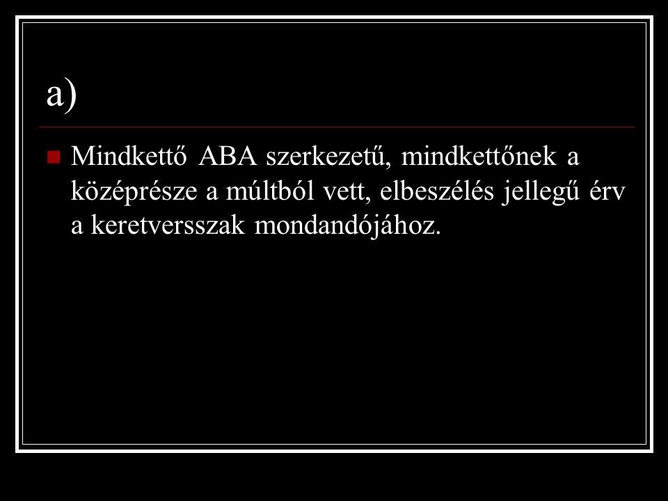 a) Mindkettő ABA szerkezetű, mindkettőnek a középrésze a múltból vett, elbeszélés jellegű érv a keretversszak mondandójához.