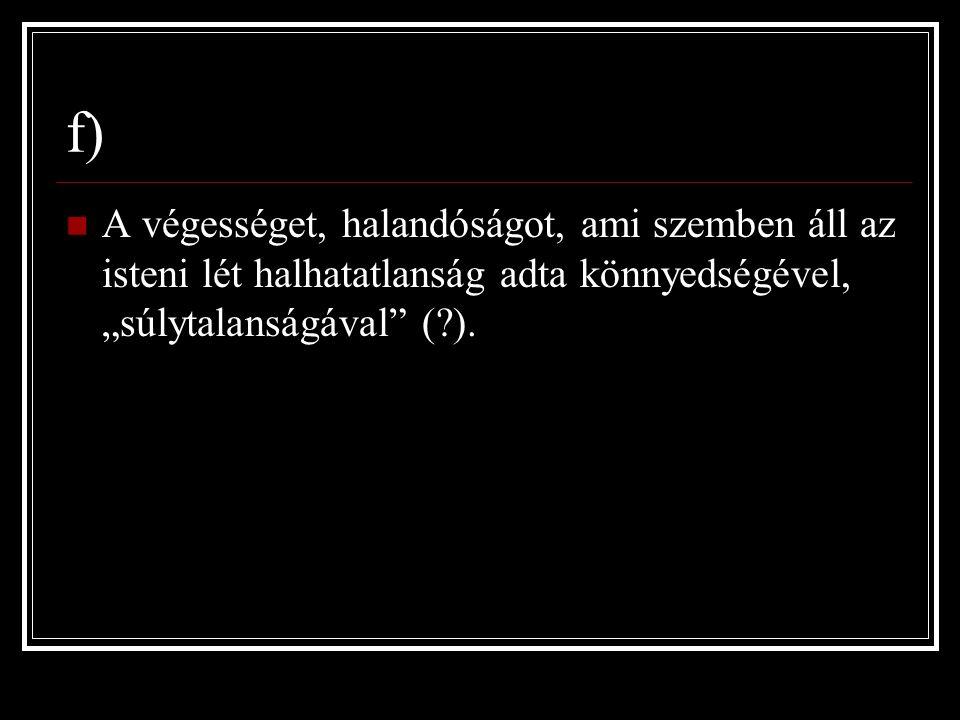 """f) A végességet, halandóságot, ami szemben áll az isteni lét halhatatlanság adta könnyedségével, """"súlytalanságával ( )."""