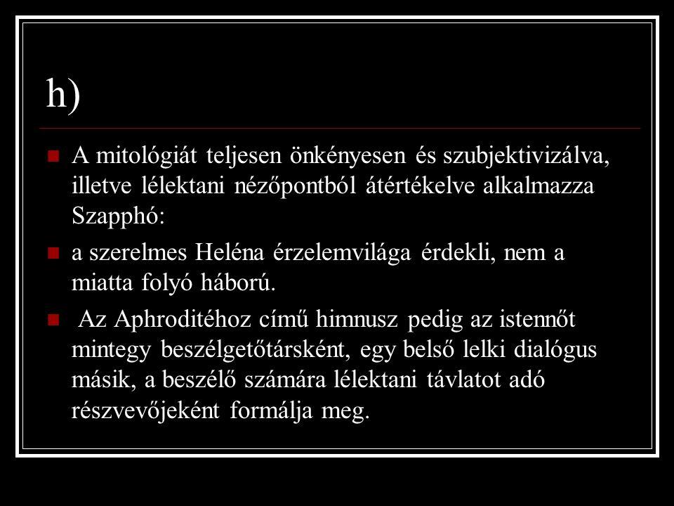 h) A mitológiát teljesen önkényesen és szubjektivizálva, illetve lélektani nézőpontból átértékelve alkalmazza Szapphó: a szerelmes Heléna érzelemvilága érdekli, nem a miatta folyó háború.