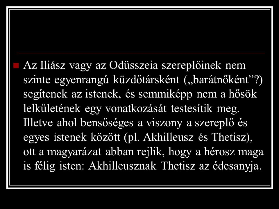 """Az Iliász vagy az Odüsszeia szereplőinek nem szinte egyenrangú küzdőtársként (""""barátnőként ?) segítenek az istenek, és semmiképp nem a hősök lelkületének egy vonatkozását testesítik meg."""