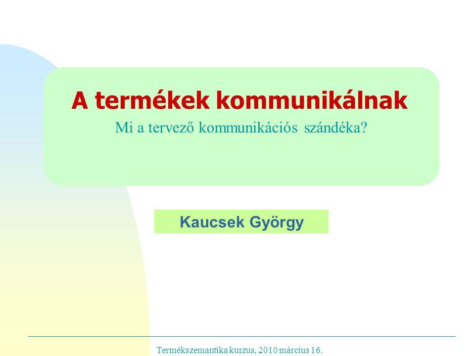 Termékszemantika kurzus, 2010 március 16. Mi a tervező kommunikációs szándéka.