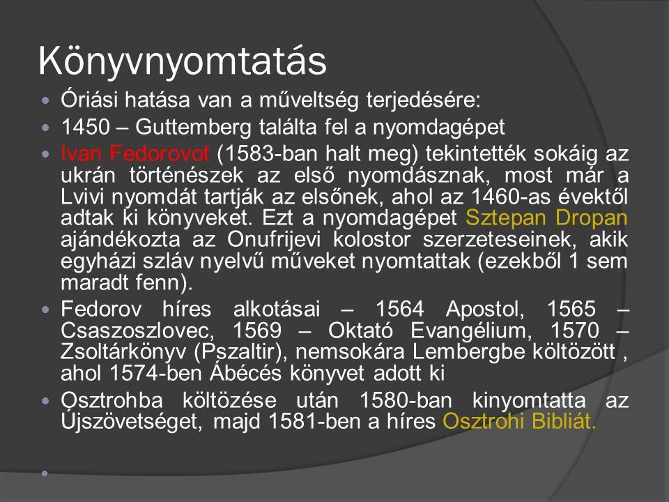 Könyvnyomtatás Óriási hatása van a műveltség terjedésére: 1450 – Guttemberg találta fel a nyomdagépet Ivan Fedorovot (1583-ban halt meg) tekintették sokáig az ukrán történészek az első nyomdásznak, most már a Lvivi nyomdát tartják az elsőnek, ahol az 1460-as évektől adtak ki könyveket.