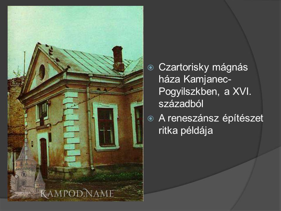  Czartorisky mágnás háza Kamjanec- Pogyilszkben, a XVI. századból  A reneszánsz építészet ritka példája