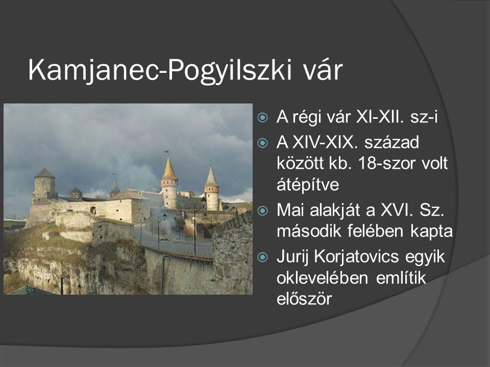 Kamjanec-Pogyilszki vár  A régi vár XI-XII. sz-i  A XIV-XIX. század között kb. 18-szor volt átépítve  Mai alakját a XVI. Sz. második felében kapta