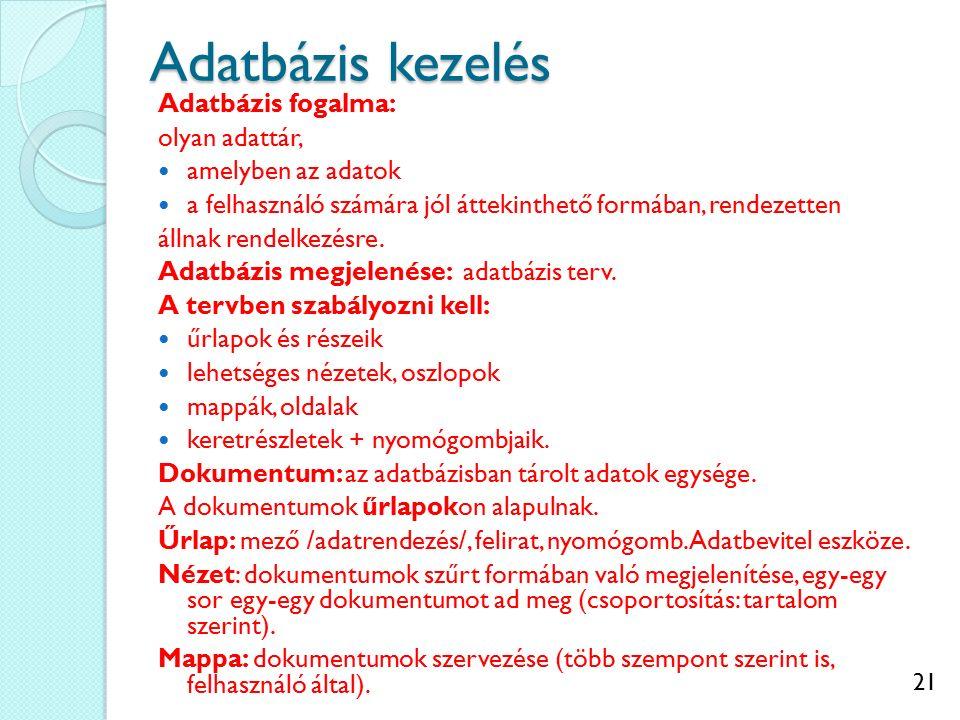 21 Adatbázis kezelés Adatbázis fogalma: olyan adattár, amelyben az adatok a felhasználó számára jól áttekinthető formában, rendezetten állnak rendelke