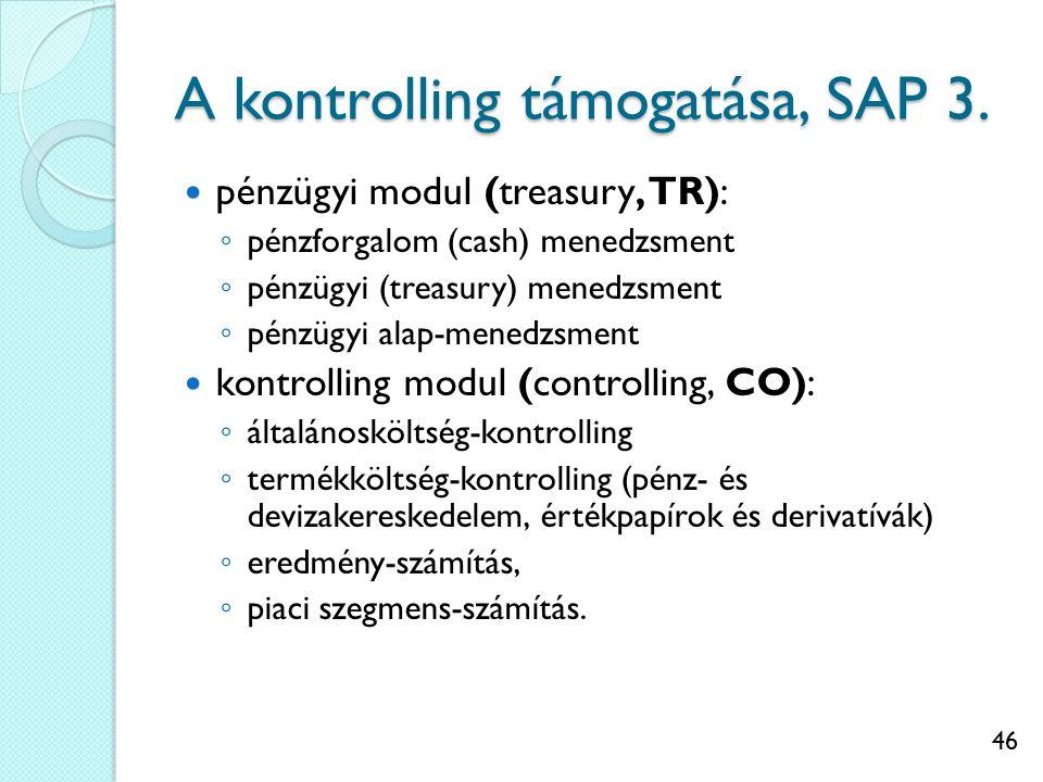 46 A kontrolling támogatása, SAP 3. pénzügyi modul (treasury, TR): ◦ pénzforgalom (cash) menedzsment ◦ pénzügyi (treasury) menedzsment ◦ pénzügyi alap