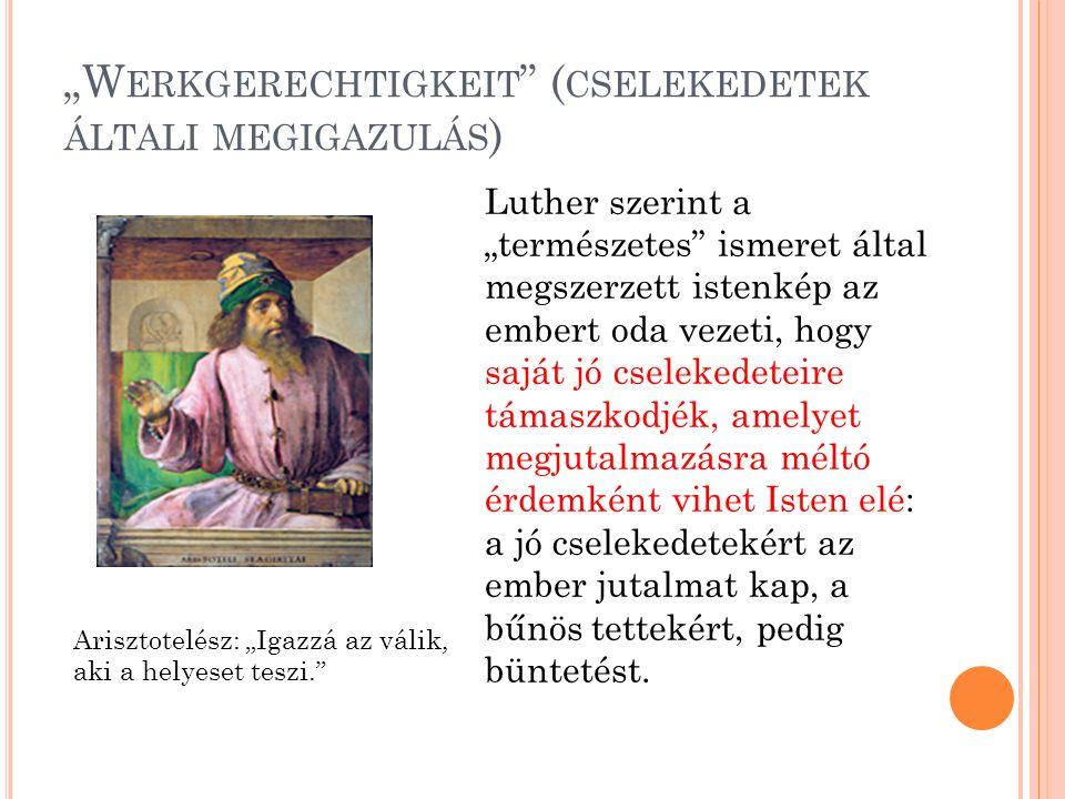 """""""W ERKGERECHTIGKEIT ( CSELEKEDETEK ÁLTALI MEGIGAZULÁS ) Luther szerint a """"természetes ismeret által megszerzett istenkép az embert oda vezeti, hogy saját jó cselekedeteire támaszkodjék, amelyet megjutalmazásra méltó érdemként vihet Isten elé: a jó cselekedetekért az ember jutalmat kap, a bűnös tettekért, pedig büntetést."""