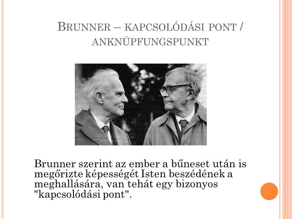 B RUNNER – KAPCSOLÓDÁSI PONT / ANKNÜPFUNGSPUNKT Brunner szerint az ember a bűneset után is megőrizte képességét Isten beszédének a meghallására, van tehát egy bizonyos kapcsolódási pont .