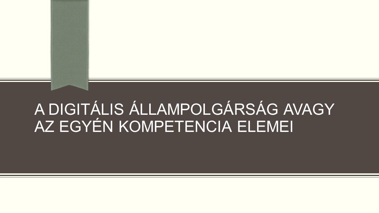 A DIGITÁLIS ÁLLAMPOLGÁRSÁG AVAGY AZ EGYÉN KOMPETENCIA ELEMEI