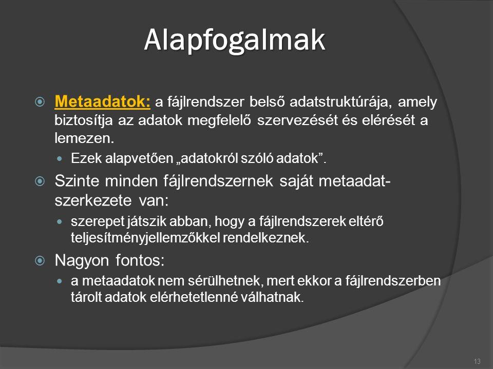 Alapfogalmak  Metaadatok: a fájlrendszer belső adatstruktúrája, amely biztosítja az adatok megfelelő szervezését és elérését a lemezen. Ezek alapvető