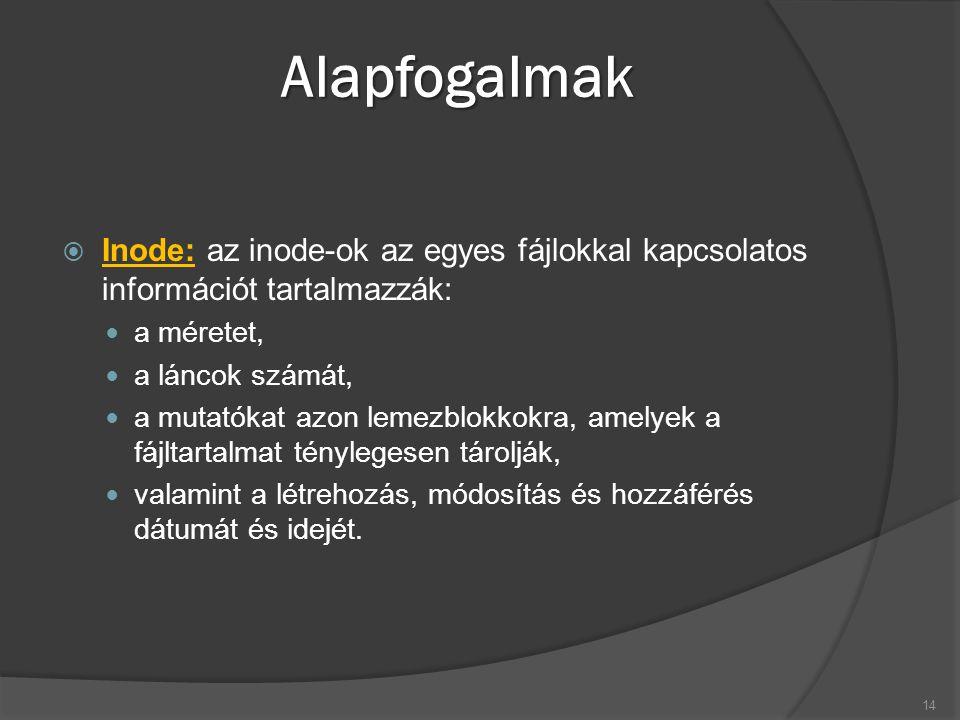 Alapfogalmak  Inode: az inode-ok az egyes fájlokkal kapcsolatos információt tartalmazzák: a méretet, a láncok számát, a mutatókat azon lemezblokkokra, amelyek a fájltartalmat ténylegesen tárolják, valamint a létrehozás, módosítás és hozzáférés dátumát és idejét.