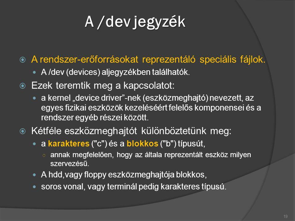 A /dev jegyzék  A rendszer-erőforrásokat reprezentáló speciális fájlok. A /dev (devices) aljegyzékben találhatók.  Ezek teremtik meg a kapcsolatot: