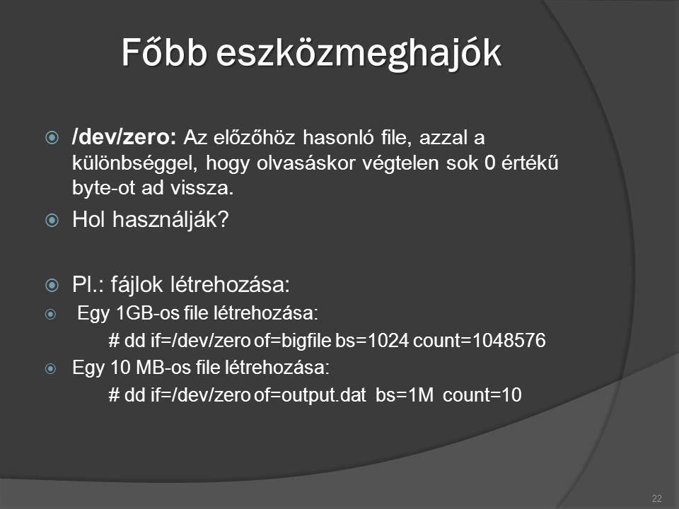 Főbb eszközmeghajók  /dev/zero: Az előzőhöz hasonló file, azzal a különbséggel, hogy olvasáskor végtelen sok 0 értékű byte-ot ad vissza.  Hol haszná