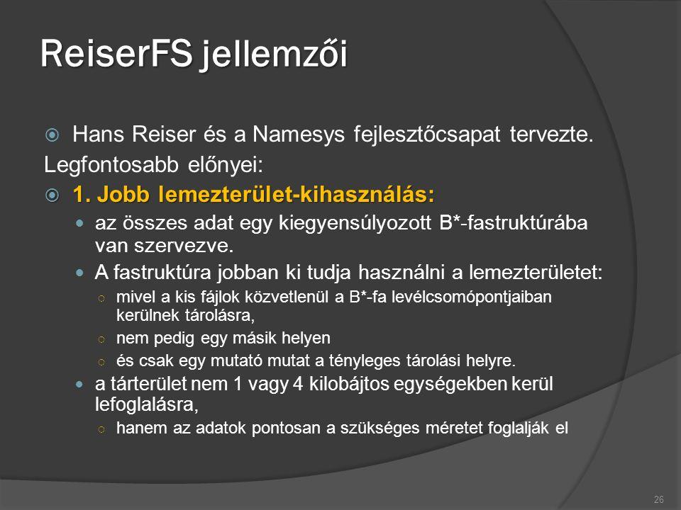 ReiserFS jellemzői  Hans Reiser és a Namesys fejlesztőcsapat tervezte. Legfontosabb előnyei:  1. Jobb lemezterület-kihasználás: az összes adat egy k