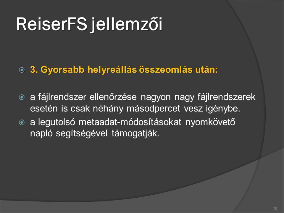 ReiserFS jellemzői  3. Gyorsabb helyreállás összeomlás után:  a fájlrendszer ellenőrzése nagyon nagy fájlrendszerek esetén is csak néhány másodperce