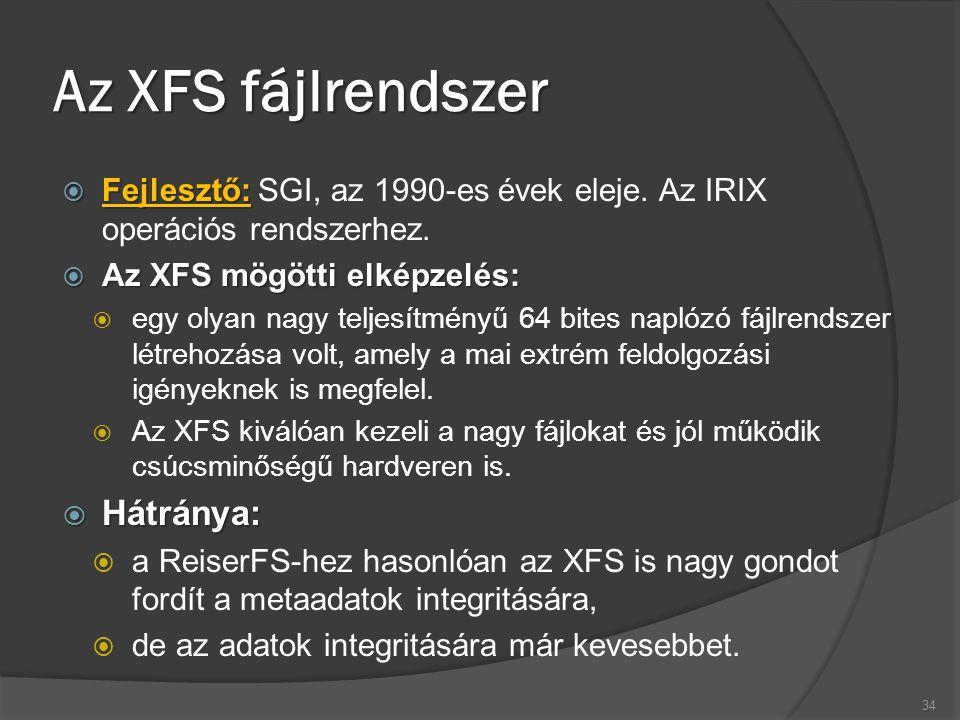 Az XFS fájlrendszer  Fejlesztő:  Fejlesztő: SGI, az 1990-es évek eleje. Az IRIX operációs rendszerhez.  Az XFS mögötti elképzelés:  egy olyan nagy