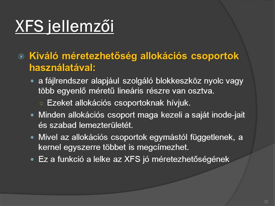 XFS jellemzői  Kiváló méretezhetőség allokációs csoportok használatával: a fájlrendszer alapjául szolgáló blokkeszköz nyolc vagy több egyenlő méretű
