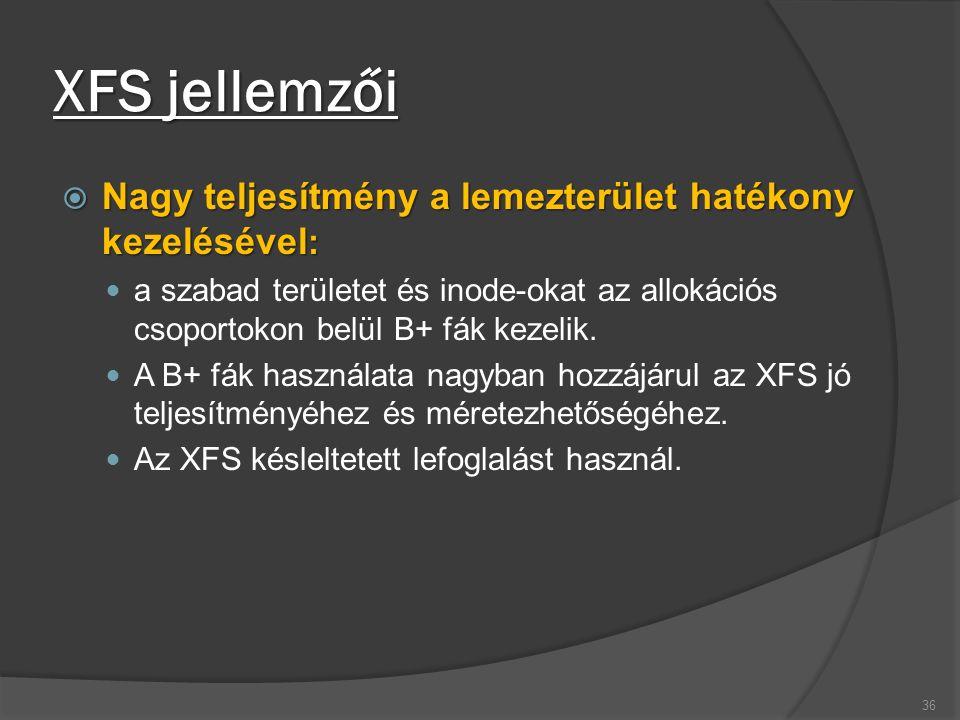 XFS jellemzői  Nagy teljesítmény a lemezterület hatékony kezelésével : a szabad területet és inode-okat az allokációs csoportokon belül B+ fák kezelik.