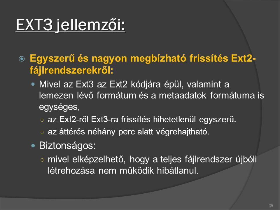 EXT3 jellemzői:  Egyszerű és nagyon megbízható frissítés Ext2- fájlrendszerekről: Mivel az Ext3 az Ext2 kódjára épül, valamint a lemezen lévő formátum és a metaadatok formátuma is egységes, ○ az Ext2-ről Ext3-ra frissítés hihetetlenül egyszerű.
