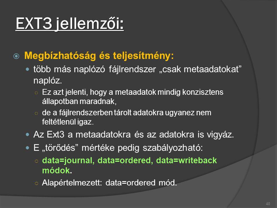 """EXT3 jellemzői:  Megbízhatóság és teljesítmény: több más naplózó fájlrendszer """"csak metaadatokat"""" naplóz. ○ Ez azt jelenti, hogy a metaadatok mindig"""