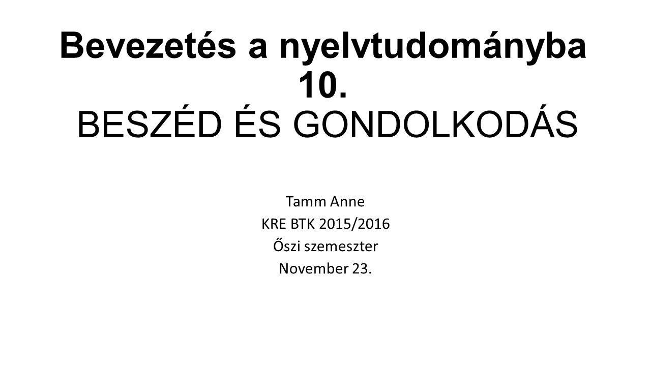 Bevezetés a nyelvtudományba 10. BESZÉD ÉS GONDOLKODÁS Tamm Anne KRE BTK 2015/2016 Őszi szemeszter November 23.