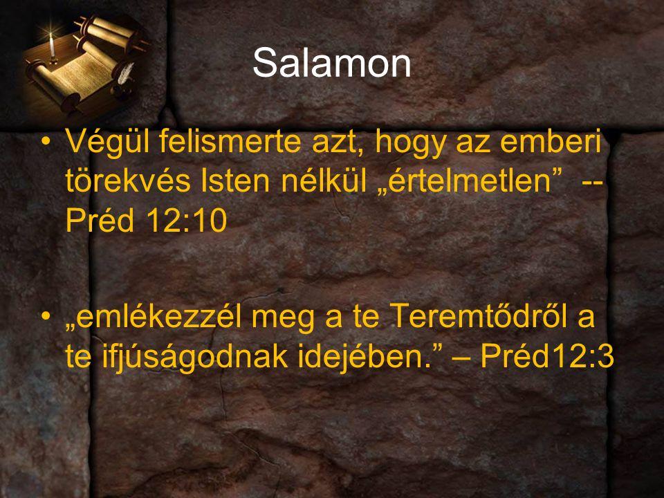 """Salamon Végül felismerte azt, hogy az emberi törekvés Isten nélkül """"értelmetlen -- Préd 12:10 """"emlékezzél meg a te Teremtődről a te ifjúságodnak idejében. – Préd12:3"""