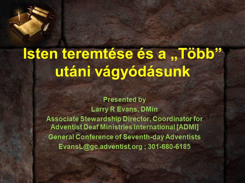 "Isten teremtése és a ""Több utáni vágyódásunk Presented by Larry R Evans, DMin Associate Stewardship Director, Coordinator for Adventist Deaf Ministries International [ADMI] General Conference of Seventh-day Adventists EvansL@gc.adventist.org ; 301-680-6185"