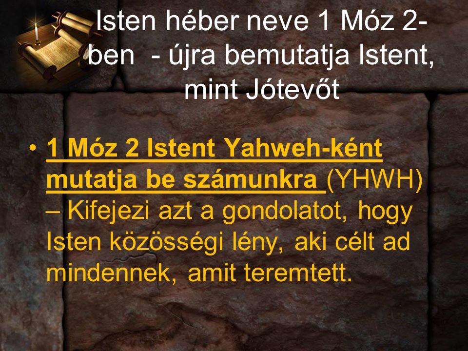 Isten héber neve 1 Móz 2- ben - újra bemutatja Istent, mint Jótevőt 1 Móz 2 Istent Yahweh-ként mutatja be számunkra (YHWH) – Kifejezi azt a gondolatot, hogy Isten közösségi lény, aki célt ad mindennek, amit teremtett.