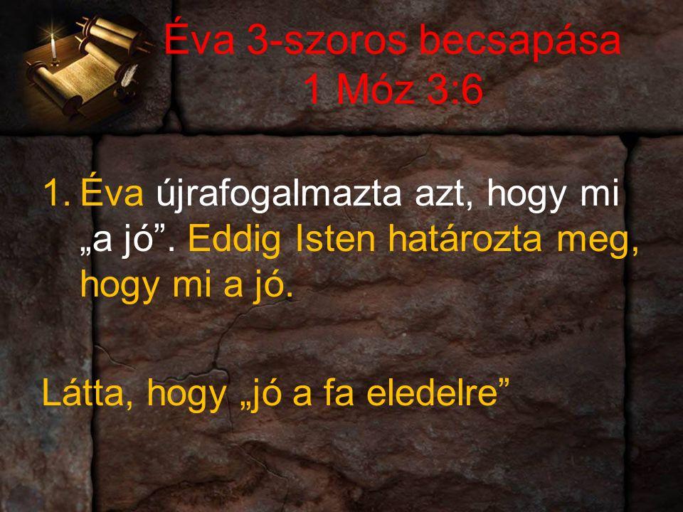 """Éva 3-szoros becsapása 1 Móz 3:6 1.Éva újrafogalmazta azt, hogy mi """"a jó ."""