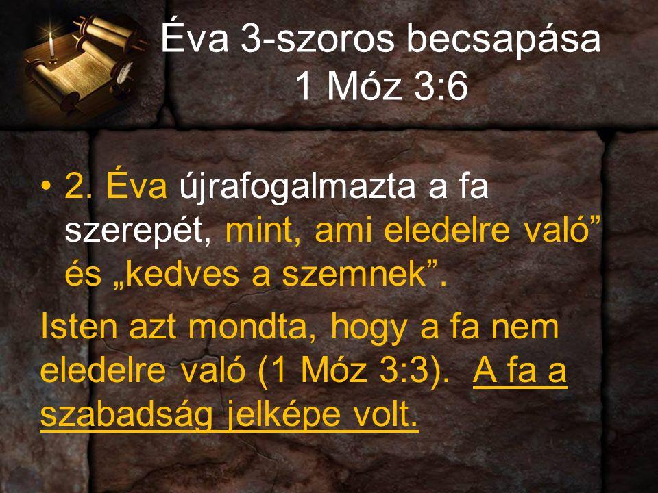 """Éva 3-szoros becsapása 1 Móz 3:6 2.Éva újrafogalmazta a fa szerepét, mint, ami eledelre való és """"kedves a szemnek ."""