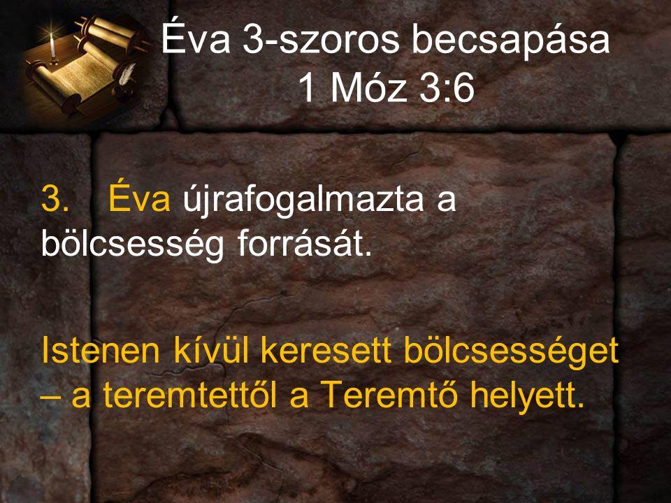 Éva 3-szoros becsapása 1 Móz 3:6 3.Éva újrafogalmazta a bölcsesség forrását.