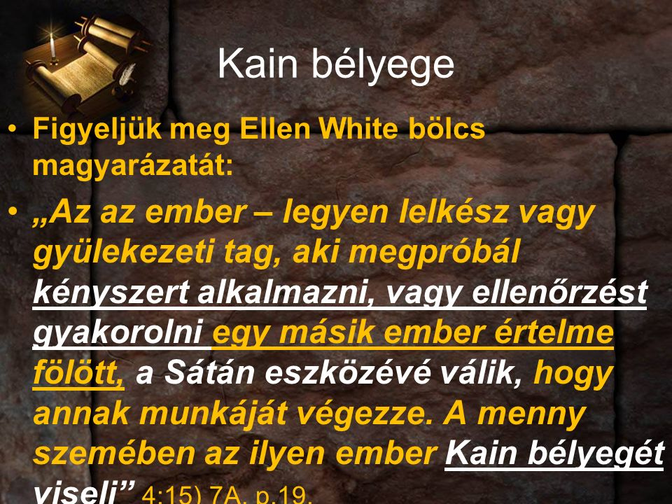 """Kain bélyege Figyeljük meg Ellen White bölcs magyarázatát: """"Az az ember – legyen lelkész vagy gyülekezeti tag, aki megpróbál kényszert alkalmazni, vagy ellenőrzést gyakorolni egy másik ember értelme fölött, a Sátán eszközévé válik, hogy annak munkáját végezze."""