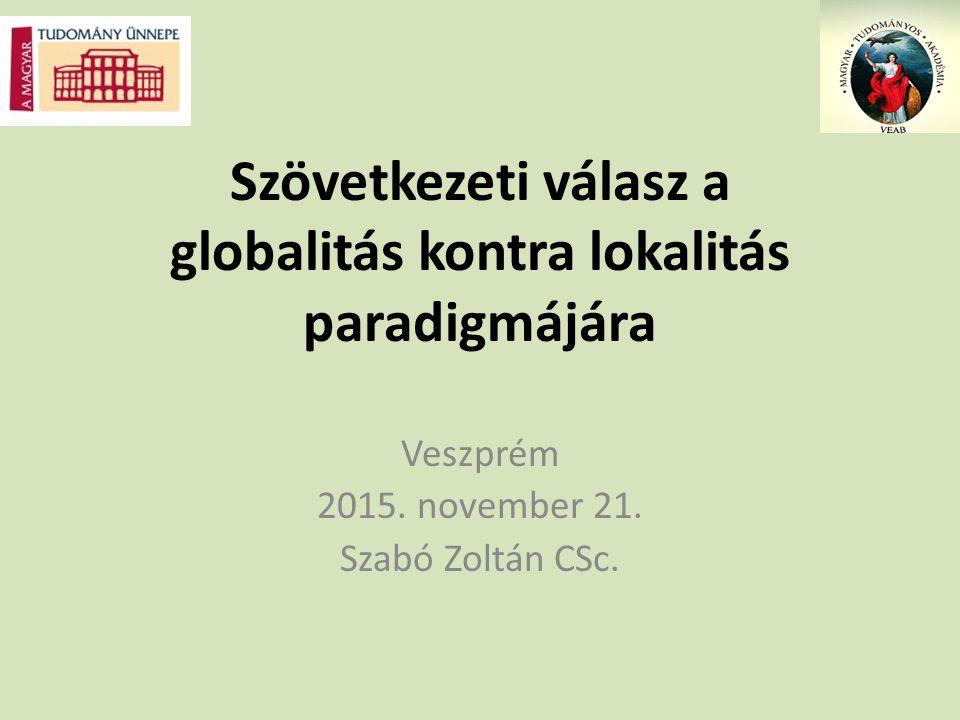 Szövetkezeti válasz a globalitás kontra lokalitás paradigmájára Veszprém 2015. november 21. Szabó Zoltán CSc.