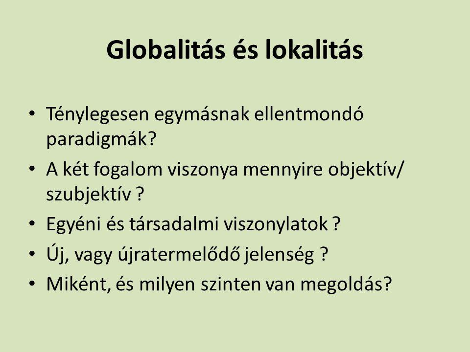 Globalitás és lokalitás Ténylegesen egymásnak ellentmondó paradigmák? A két fogalom viszonya mennyire objektív/ szubjektív ? Egyéni és társadalmi visz