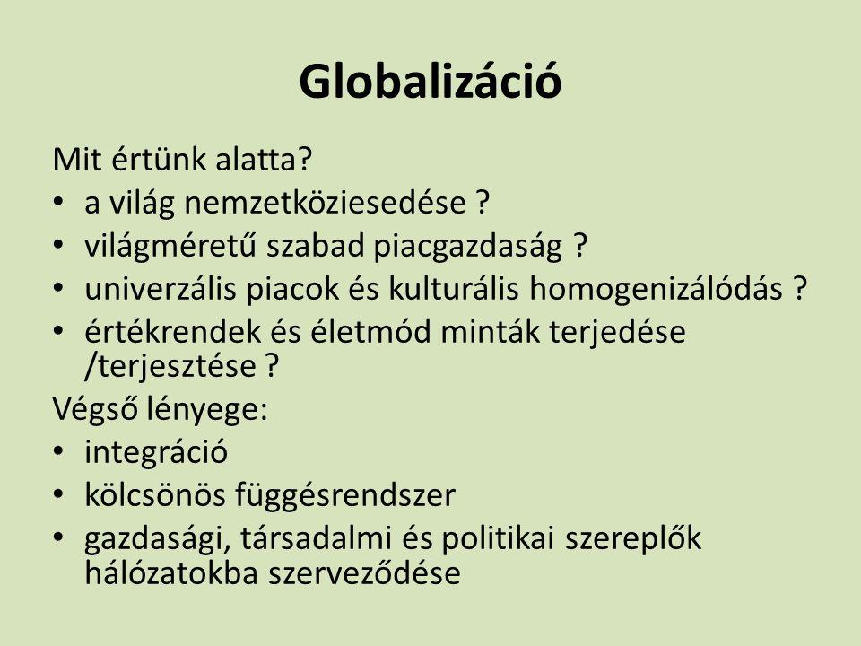 Globalizáció Mit értünk alatta? a világ nemzetköziesedése ? világméretű szabad piacgazdaság ? univerzális piacok és kulturális homogenizálódás ? érték