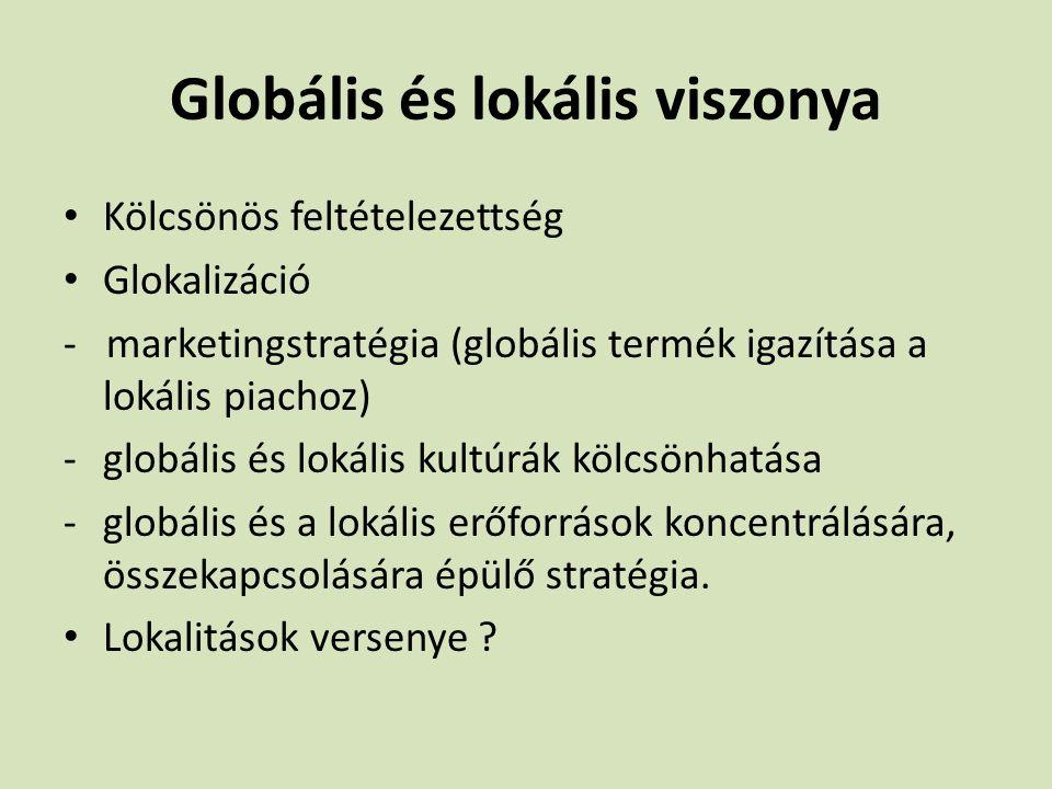 Globális és lokális viszonya Kölcsönös feltételezettség Glokalizáció - marketingstratégia (globális termék igazítása a lokális piachoz) -globális és l
