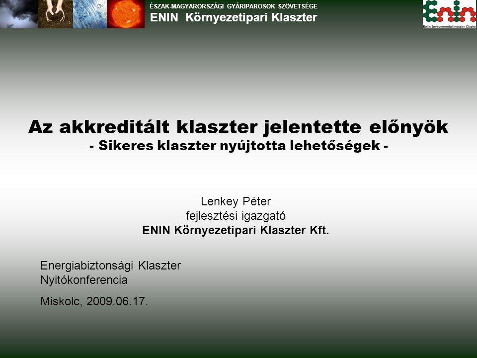 Az akkreditált klaszter jelentette előnyök - Sikeres klaszter nyújtotta lehetőségek - ÉSZAK-MAGYARORSZÁGI GYÁRIPAROSOK SZÖVETSÉGE ENIN Környezetipari Klaszter Energiabiztonsági Klaszter Nyitókonferencia Miskolc, 2009.06.17.