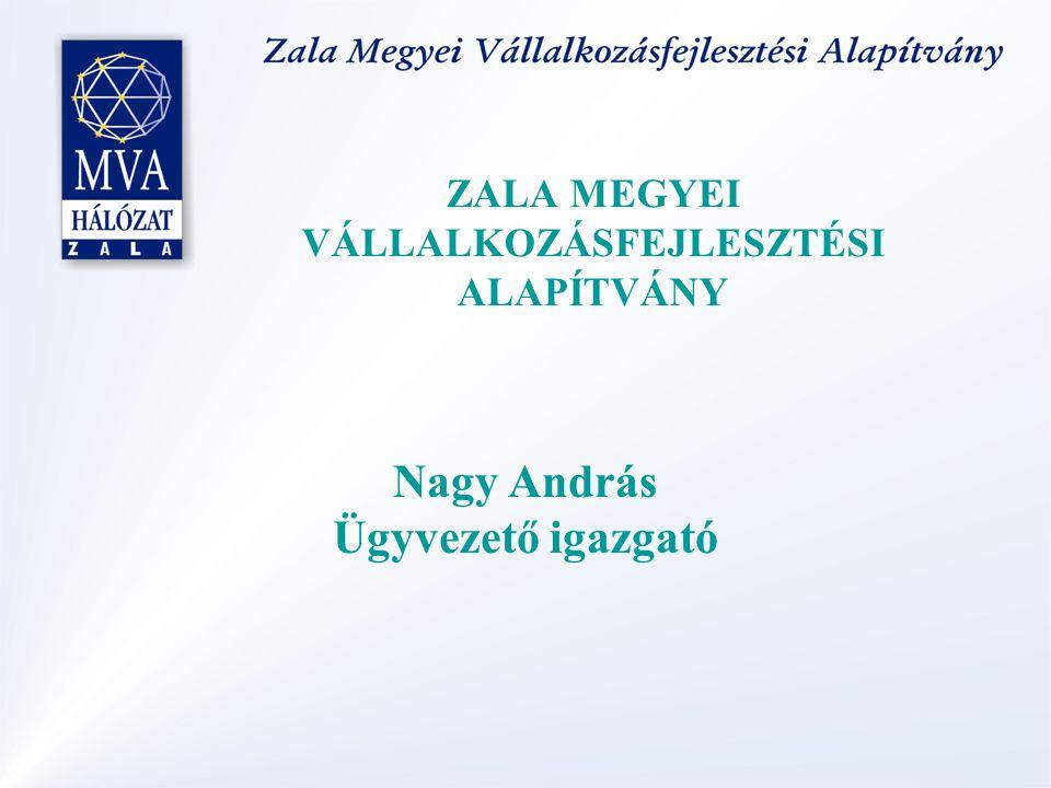 ZALA MEGYEI VÁLLALKOZÁSFEJLESZTÉSI ALAPÍTVÁNY Nagy András Ügyvezető igazgató