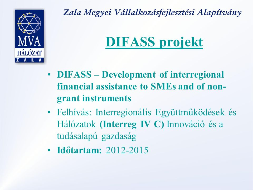 DIFASS projekt DIFASS – Development of interregional financial assistance to SMEs and of non- grant instruments Felhívás: Interregionális Együttműködések és Hálózatok (Interreg IV C) Innováció és a tudásalapú gazdaság Időtartam: 2012-2015