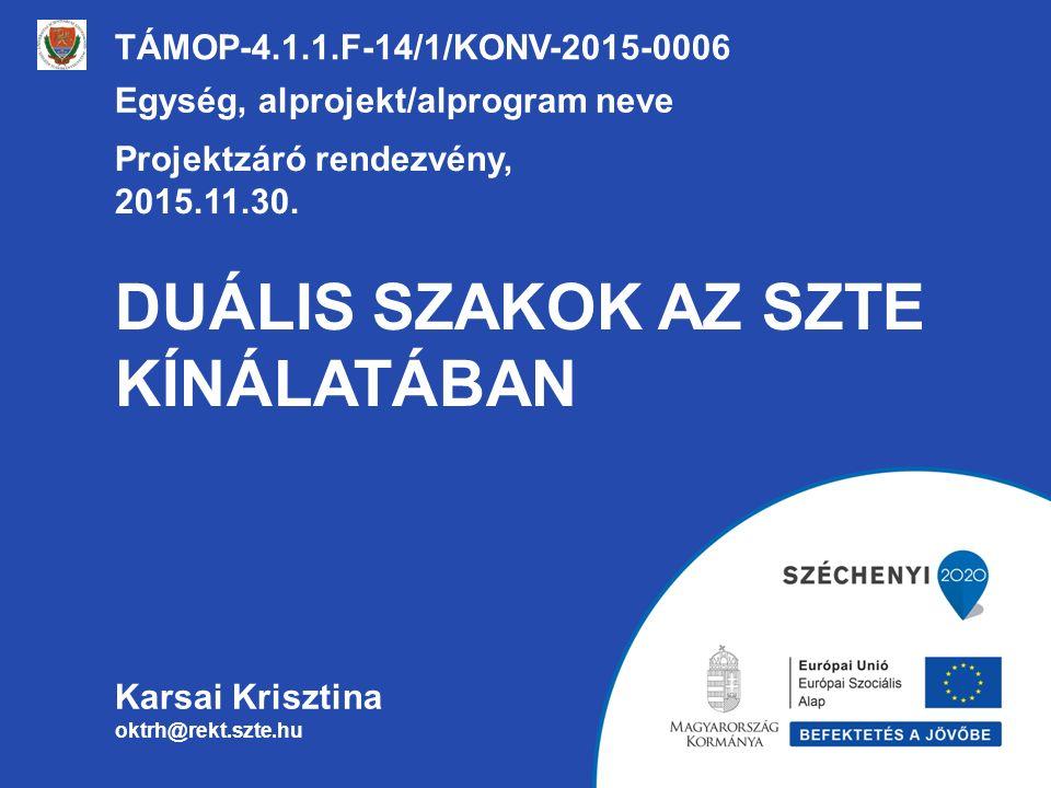 DUÁLIS SZAKOK AZ SZTE KÍNÁLATÁBAN TÁMOP-4.1.1.F-14/1/KONV-2015-0006 Egység, alprojekt/alprogram neve Projektzáró rendezvény, 2015.11.30.
