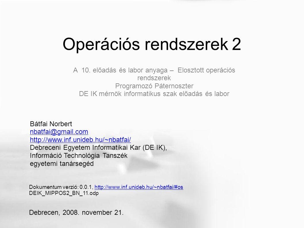 Operációs rendszerek 2 Bátfai Norbert nbatfai@gmail.com http://www.inf.unideb.hu/~nbatfai/ Debreceni Egyetem Informatikai Kar (DE IK), Információ Technológia Tanszék egyetemi tanársegéd Dokumentum verzió: 0.0.1, http://www.inf.unideb.hu/~nbatfai/#oshttp://www.inf.unideb.hu/~nbatfai/#os DEIK_MIPPOS2_BN_11.odp Debrecen, 2008.