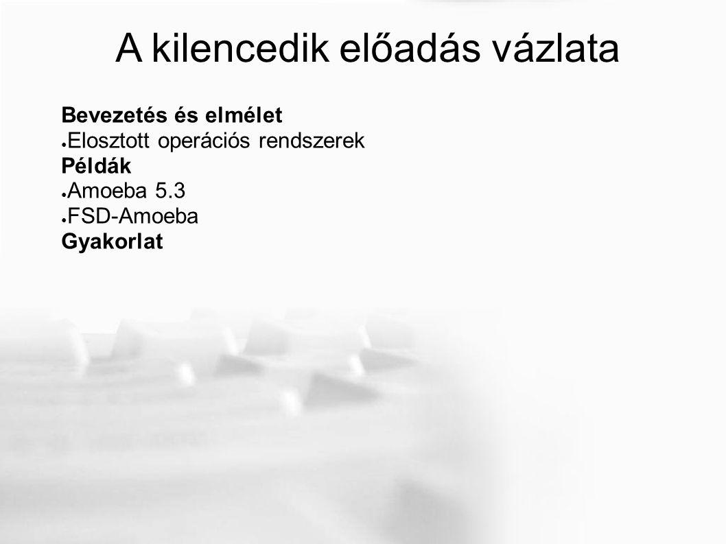 A kilencedik előadás vázlata Bevezetés és elmélet ● Elosztott operációs rendszerek Példák ● Amoeba 5.3 ● FSD-Amoeba Gyakorlat