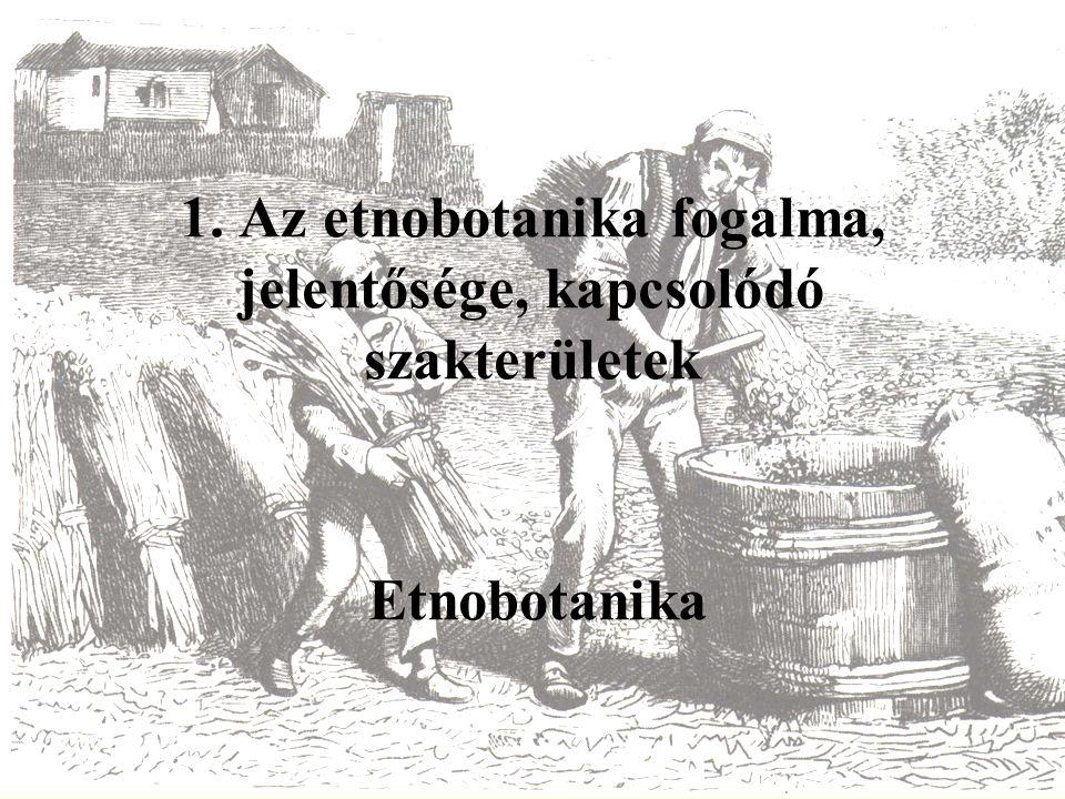 1. Az etnobotanika fogalma, jelentősége, kapcsolódó szakterületek Etnobotanika