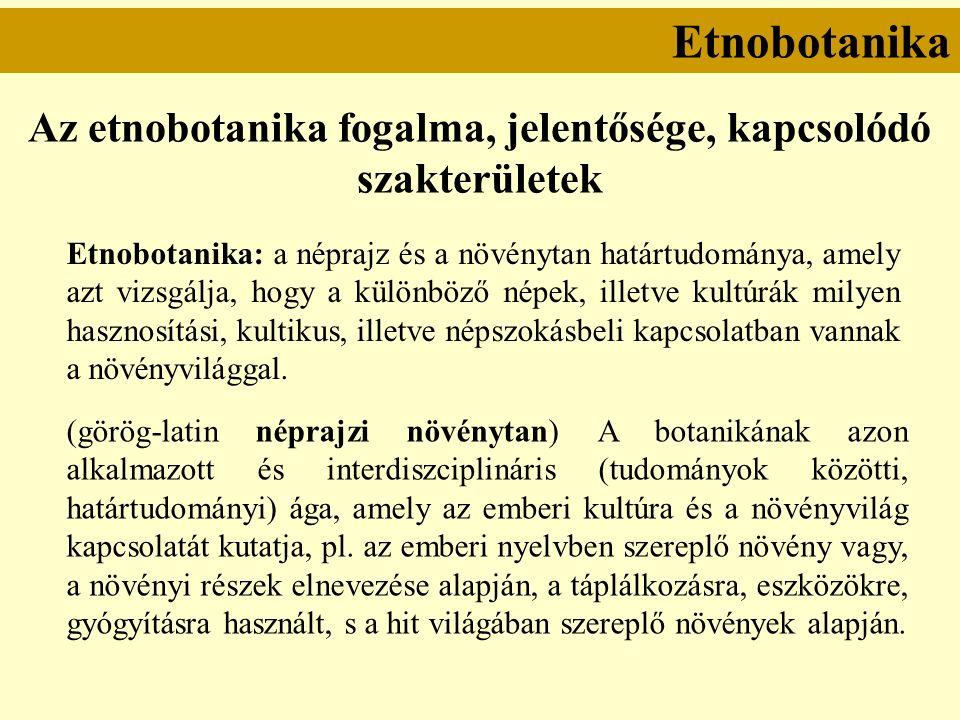 Etnobotanika Az etnobotanika fogalma, jelentősége, kapcsolódó szakterületek Etnobotanika: a néprajz és a növénytan határtudománya, amely azt vizsgálja, hogy a különböző népek, illetve kultúrák milyen hasznosítási, kultikus, illetve népszokásbeli kapcsolatban vannak a növényvilággal.
