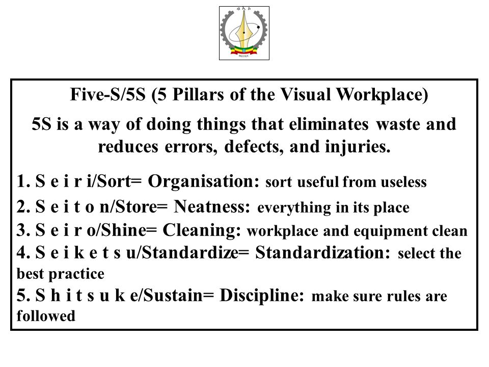 Five-S/5S (5 Pillars of the Visual Workplace) 5S is a way of doing things that eliminates waste and reduces errors, defects, and injuries. 1. S e i r