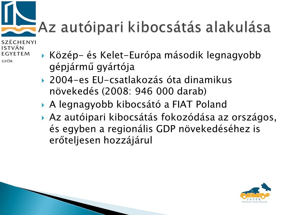  Közép- és Kelet-Európa második legnagyobb gépjármű gyártója  2004-es EU-csatlakozás óta dinamikus növekedés (2008: 946 000 darab)  A legnagyobb kibocsátó a FIAT Poland  Az autóipari kibocsátás fokozódása az országos, és egyben a regionális GDP növekedéséhez is erőteljesen hozzájárul