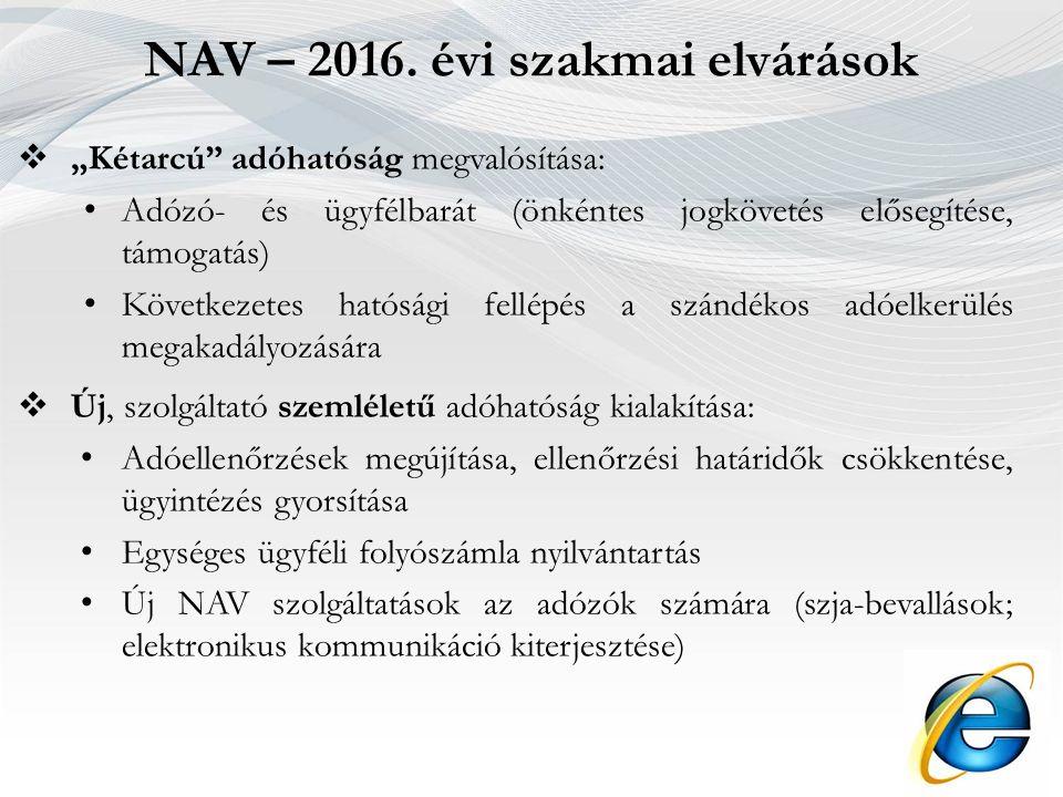 """ """"Kétarcú adóhatóság megvalósítása: Adózó- és ügyfélbarát (önkéntes jogkövetés elősegítése, támogatás) Következetes hatósági fellépés a szándékos adóelkerülés megakadályozására  Új, szolgáltató szemléletű adóhatóság kialakítása: Adóellenőrzések megújítása, ellenőrzési határidők csökkentése, ügyintézés gyorsítása Egységes ügyféli folyószámla nyilvántartás Új NAV szolgáltatások az adózók számára (szja-bevallások; elektronikus kommunikáció kiterjesztése) NAV – 2016."""