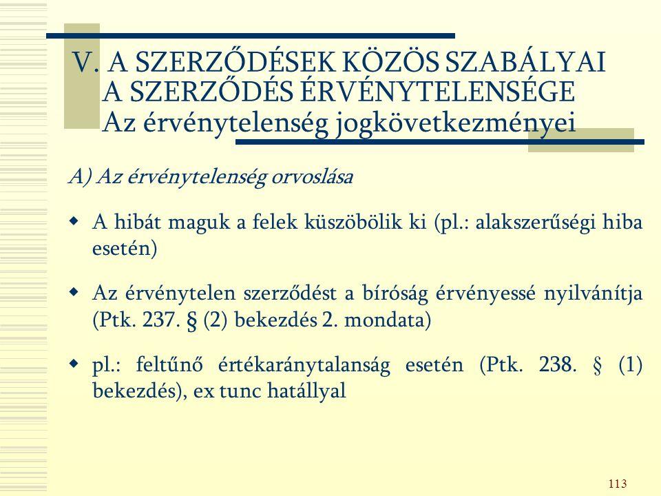 113 A) Az érvénytelenség orvoslása  A hibát maguk a felek küszöbölik ki (pl.: alakszerűségi hiba esetén)  Az érvénytelen szerződést a bíróság érvényessé nyilvánítja (Ptk.