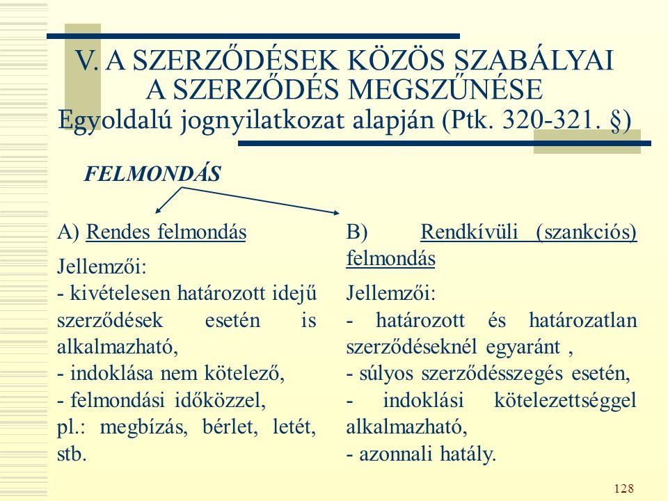 128 FELMONDÁS A) Rendes felmondás Jellemzői: - kivételesen határozott idejű szerződések esetén is alkalmazható, - indoklása nem kötelező, - felmondási időközzel, pl.: megbízás, bérlet, letét, stb.